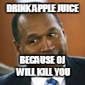 DRINK APPLE JUICE BECAUSE OJ WILL KILL YOU | image tagged in oj | made w/ Imgflip meme maker