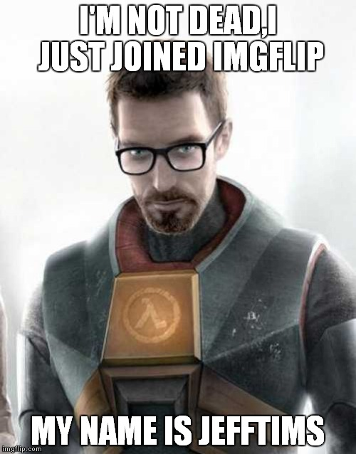 Maybe this is why he never talks? | I'M NOT DEAD,I JUST JOINED IMGFLIP MY NAME IS JEFFTIMS | image tagged in memes,funny,jefftims,half life,half-life,dank | made w/ Imgflip meme maker