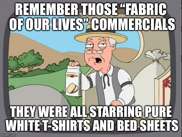 "REMEMBER THOSE ""FABRIC OF OUR LIVES"" COMMERCIALS THEY WERE ALL STARRING PURE WHITE T-SHIRTS AND BED SHEETS 