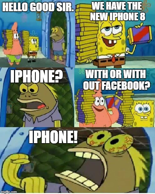 FACEBOOK! TWITTER! SNAPCHAT! INSTAGRAM! | HELLO GOOD SIR. WE HAVE THE NEW IPHONE 8 IPHONE? WITH OR WITH OUT FACEBOOK? IPHONE! | image tagged in memes,chocolate spongebob | made w/ Imgflip meme maker
