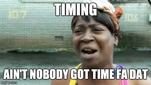 Aint Nobody Got Time For That Meme | TIMING AIN'T NOBODY GOT TIME FA DAT | image tagged in memes,aint nobody got time for that | made w/ Imgflip meme maker