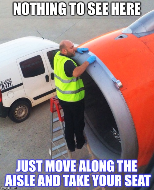 NOTHING TO SEE HERE JUST MOVE ALONG THE AISLE AND TAKE YOUR SEAT | image tagged in flying,agoraphobia,maintenance | made w/ Imgflip meme maker