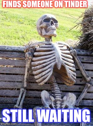 Waiting Skeleton Meme | FINDS SOMEONE ON TINDER STILL WAITING | image tagged in memes,waiting skeleton | made w/ Imgflip meme maker