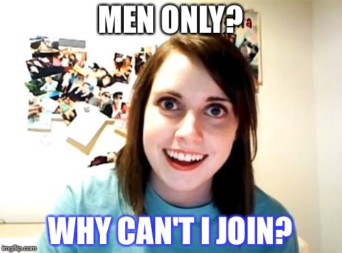 Overly Attached Girlfriend Meme | MEN ONLY? WHY CAN'T I JOIN? | image tagged in idiot nerd girl,liberal logic | made w/ Imgflip meme maker