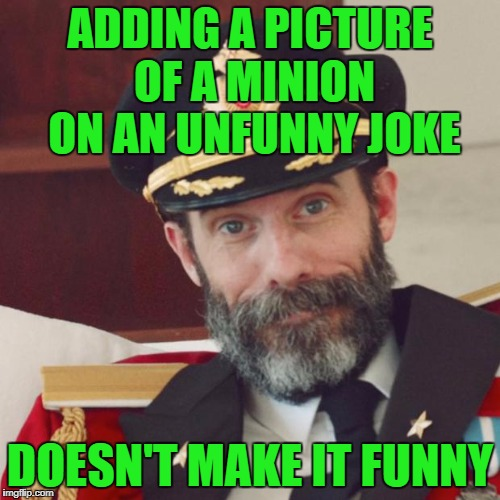 Captain Obvious | ADDING A PICTURE OF A MINION ON AN UNFUNNY JOKE DOESN'T MAKE IT FUNNY | image tagged in captain obvious | made w/ Imgflip meme maker