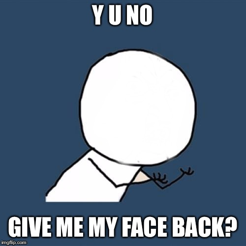 Y U NO GIVE ME MY FACE BACK? | made w/ Imgflip meme maker