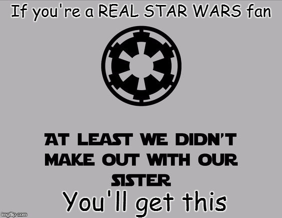 Just saying | If you're a REAL STAR WARS fan You'll get this | image tagged in star wars,sister | made w/ Imgflip meme maker