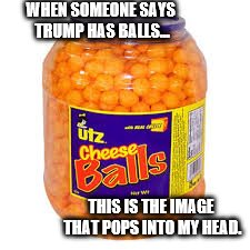 THIS IS THE IMAGE THAT POPS INTO MY HEAD. WHEN SOMEONE SAYS TRUMP HAS BALLS... | made w/ Imgflip meme maker