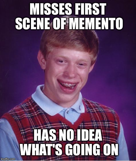 Bad Luck Brian Meme | MISSES FIRST SCENE OF MEMENTO HAS NO IDEA WHAT'S GOING ON | image tagged in memes,bad luck brian | made w/ Imgflip meme maker