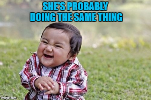 Evil Toddler Meme | SHE'S PROBABLY DOING THE SAME THING | image tagged in memes,evil toddler | made w/ Imgflip meme maker
