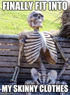 Waiting Skeleton Meme | FINALLY FIT INTO MY SKINNY CLOTHES | image tagged in memes,waiting skeleton | made w/ Imgflip meme maker