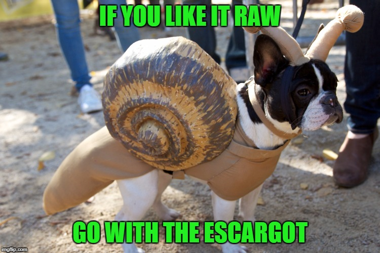 IF YOU LIKE IT RAW GO WITH THE ESCARGOT | made w/ Imgflip meme maker