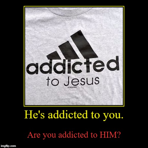 He's addicted to you. | Are you addicted to HIM? | image tagged in funny,demotivationals | made w/ Imgflip demotivational maker