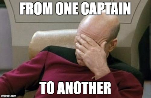 Captain Picard Facepalm Meme | FROM ONE CAPTAIN TO ANOTHER | image tagged in memes,captain picard facepalm | made w/ Imgflip meme maker