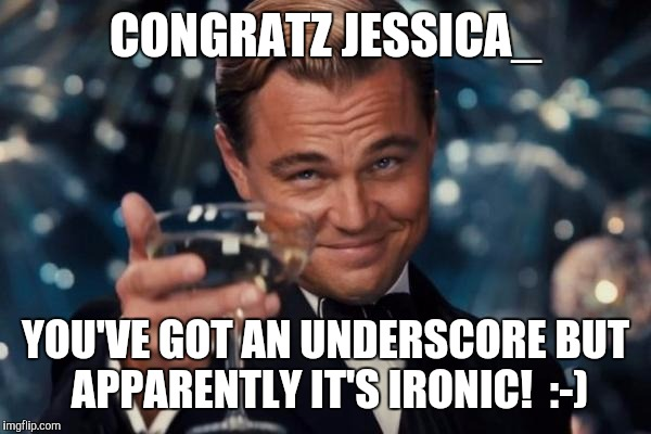 Leonardo Dicaprio Cheers Meme | CONGRATZ JESSICA_ YOU'VE GOT AN UNDERSCORE BUT APPARENTLY IT'S IRONIC!  :-) | image tagged in memes,leonardo dicaprio cheers | made w/ Imgflip meme maker