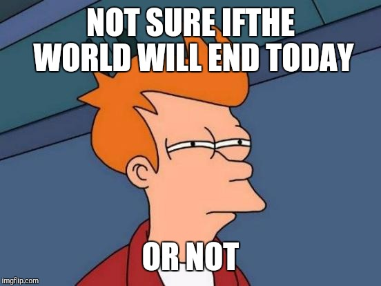 Futurama Fry | NOT SURE IFTHE WORLD WILL END TODAY OR NOT | image tagged in memes,futurama fry | made w/ Imgflip meme maker