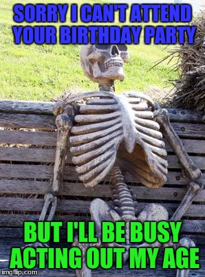 Saw this on a Somee card.. | SORRY I CAN'T ATTEND YOUR BIRTHDAY PARTY BUT I'LL BE BUSY ACTING OUT MY AGE | image tagged in memes,waiting skeleton | made w/ Imgflip meme maker