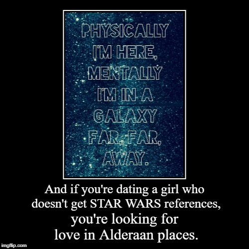 And if you're dating a girl who doesn't get STAR WARS references, | you're looking for love in Alderaan places. | image tagged in funny,demotivationals | made w/ Imgflip demotivational maker