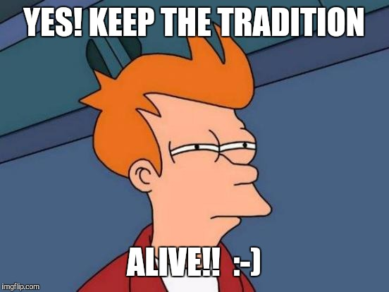 Futurama Fry Meme | YES! KEEP THE TRADITION ALIVE!!  :-) | image tagged in memes,futurama fry | made w/ Imgflip meme maker
