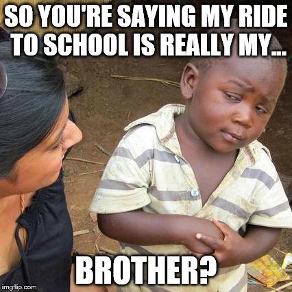 Third World Skeptical Kid Meme | SO YOU'RE SAYING MY RIDE TO SCHOOL IS REALLY MY... BROTHER? | image tagged in memes,third world skeptical kid | made w/ Imgflip meme maker