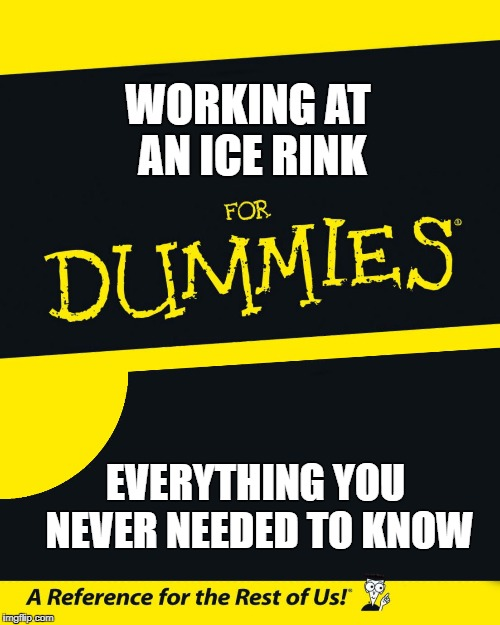 For Dummies | WORKING AT AN ICE RINK EVERYTHING YOU NEVER NEEDED TO KNOW | image tagged in for dummies | made w/ Imgflip meme maker
