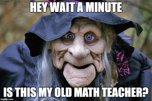 Stare deep into my eyes. The quadratic equation for pi is......  | HEY WAIT A MINUTE IS THIS MY OLD MATH TEACHER? | image tagged in halloween witch | made w/ Imgflip meme maker