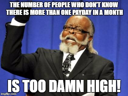 Too Damn High Meme | THE NUMBER OF PEOPLE WHO DON'T KNOW THERE IS MORE THAN ONE PAYDAY IN A MONTH IS TOO DAMN HIGH! | image tagged in memes,too damn high,AdviceAnimals | made w/ Imgflip meme maker