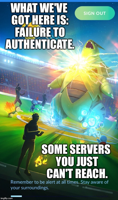 WHAT WE'VE GOT HERE IS: FAILURE TO AUTHENTICATE. SOME SERVERS YOU JUST CAN'T REACH. | image tagged in pokemon go | made w/ Imgflip meme maker