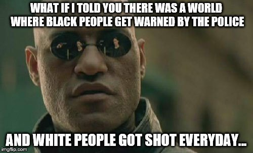 Matrix Morpheus Meme | WHAT IF I TOLD YOU THERE WAS A WORLD WHERE BLACK PEOPLE GET WARNED BY THE POLICE AND WHITE PEOPLE GOT SHOT EVERYDAY... | image tagged in memes,matrix morpheus | made w/ Imgflip meme maker