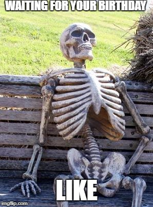 Waiting Skeleton | WAITING FOR YOUR BIRTHDAY LIKE | image tagged in memes,waiting skeleton | made w/ Imgflip meme maker