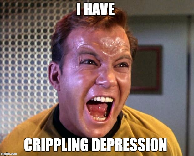 Captain Kirk Screaming | I HAVE CRIPPLING DEPRESSION | image tagged in captain kirk screaming | made w/ Imgflip meme maker