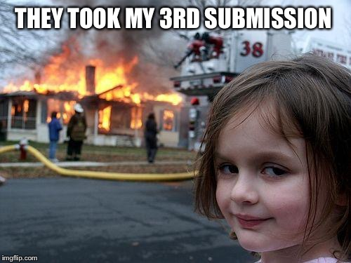 Disaster Girl Meme | THEY TOOK MY 3RD SUBMISSION | image tagged in memes,disaster girl | made w/ Imgflip meme maker