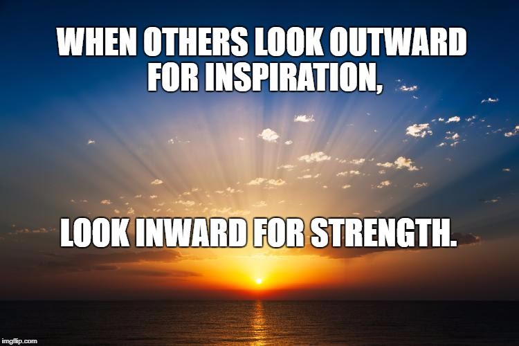 WHEN OTHERS LOOK OUTWARD FOR INSPIRATION, LOOK INWARD FOR STRENGTH. | image tagged in sunrise | made w/ Imgflip meme maker