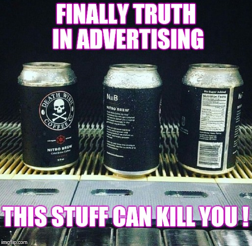 Talk about your Cold Brew | FINALLY TRUTH IN ADVERTISING THIS STUFF CAN KILL YOU ! | image tagged in death wish coffee,bad luck,death,wish | made w/ Imgflip meme maker