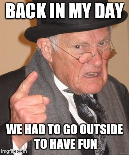 Back In My Day Meme | BACK IN MY DAY WE HAD TO GO OUTSIDE TO HAVE FUN | image tagged in memes,back in my day | made w/ Imgflip meme maker