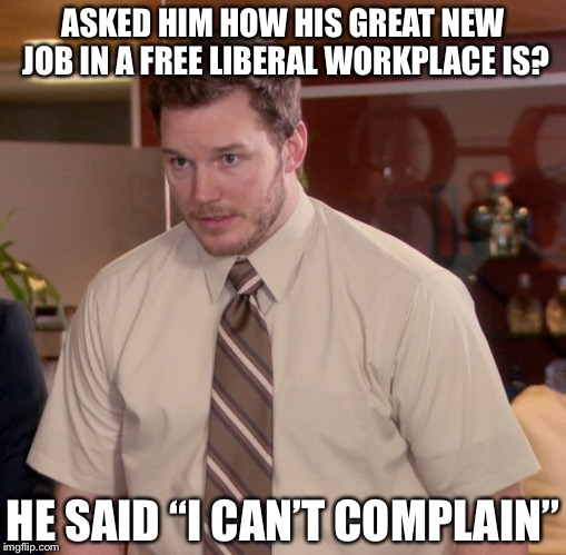 "Afraid To Ask Andy Meme | ASKED HIM HOW HIS GREAT NEW JOB IN A FREE LIBERAL WORKPLACE IS? HE SAID ""I CAN'T COMPLAIN"" 