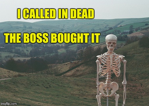 Skeleton vacation | I CALLED IN DEAD THE BOSS BOUGHT IT | image tagged in skeleton vacation | made w/ Imgflip meme maker