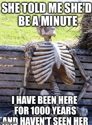 Waiting Skeleton Meme | SHE TOLD ME SHE'D BE A MINUTE I HAVE BEEN HERE FOR 1000 YEARS AND HAVEN'T SEEN HER | image tagged in memes,waiting skeleton | made w/ Imgflip meme maker
