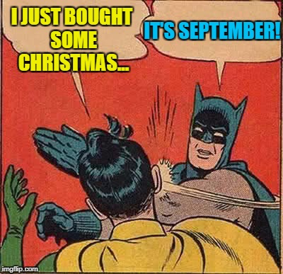 Stollen, panettone and other Christmas stuff is in the shops... | I JUST BOUGHT SOME CHRISTMAS... IT'S SEPTEMBER! | image tagged in memes,batman slapping robin,christmas,food,stollen,panettone | made w/ Imgflip meme maker