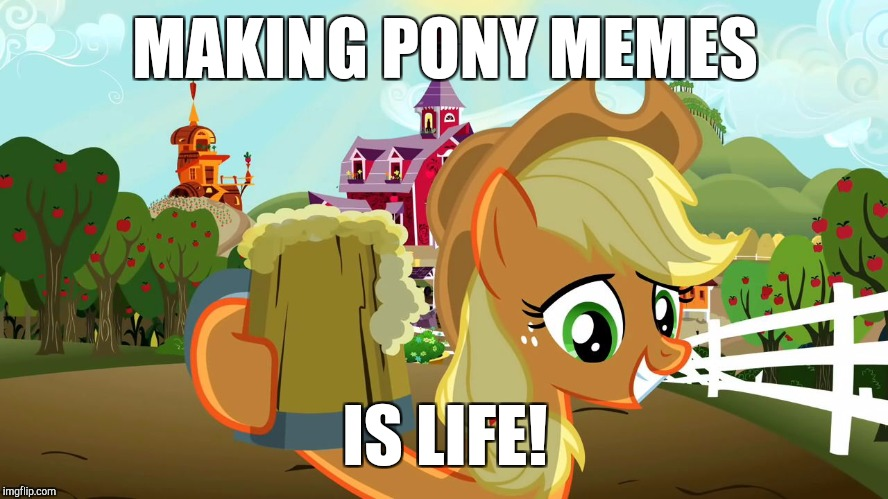 At least to me! | MAKING PONY MEMES IS LIFE! | image tagged in applejack and her cider,memes,life,ponies | made w/ Imgflip meme maker