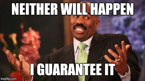 Steve Harvey Meme | NEITHER WILL HAPPEN I GUARANTEE IT | image tagged in memes,steve harvey | made w/ Imgflip meme maker