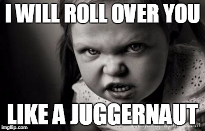 I WILL ROLL OVER YOU LIKE A JUGGERNAUT | image tagged in alice malice | made w/ Imgflip meme maker