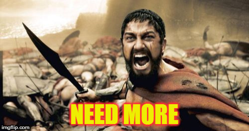 Sparta Leonidas Meme | NEED MORE | image tagged in memes,sparta leonidas | made w/ Imgflip meme maker