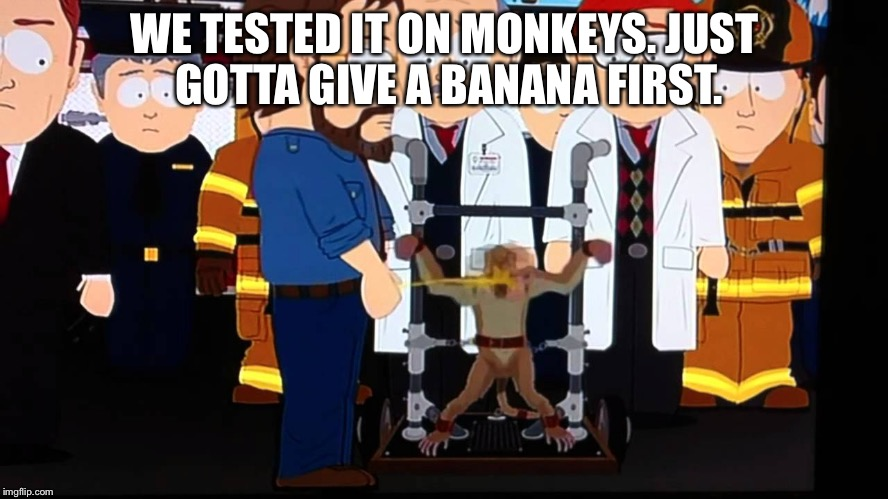 WE TESTED IT ON MONKEYS. JUST GOTTA GIVE A BANANA FIRST. | image tagged in south park pee monkey | made w/ Imgflip meme maker