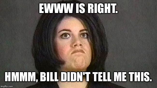 EWWW IS RIGHT. HMMM, BILL DIDN'T TELL ME THIS. | made w/ Imgflip meme maker