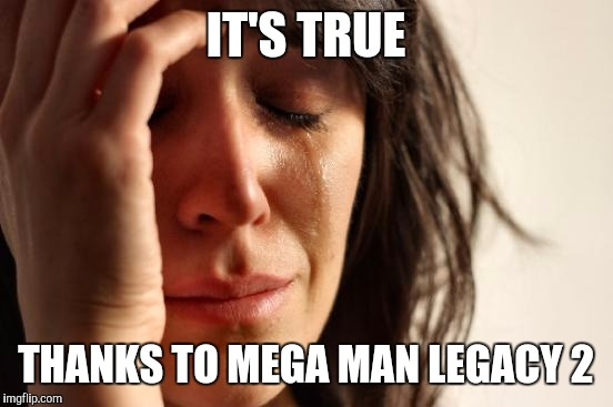 First World Problems Meme | IT'S TRUE THANKS TO MEGA MAN LEGACY 2 | image tagged in memes,first world problems | made w/ Imgflip meme maker