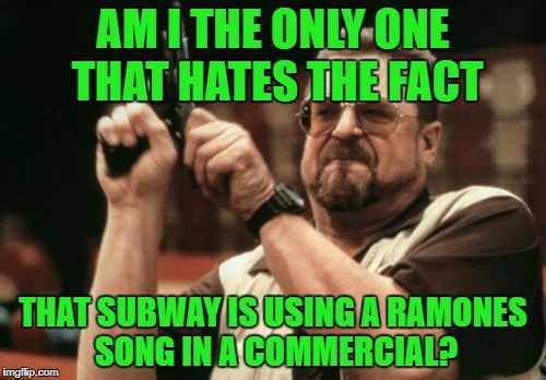 Just because your sales are down, don't drag The Ramones into it! | AM I THE ONLY ONE THAT HATES THE FACT THAT SUBWAY IS USING A RAMONES SONG IN A COMMERCIAL? | image tagged in memes,am i the only one around here,ramones,subway,losers,sell out | made w/ Imgflip meme maker