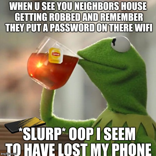 $LURP | WHEN U SEE YOU NEIGHBORS HOUSE GETTING ROBBED AND REMEMBER THEY PUT A PASSWORD ON THERE WIFI *SLURP* OOP I SEEM TO HAVE LOST MY PHONE | image tagged in memes,but thats none of my business,kermit the frog | made w/ Imgflip meme maker