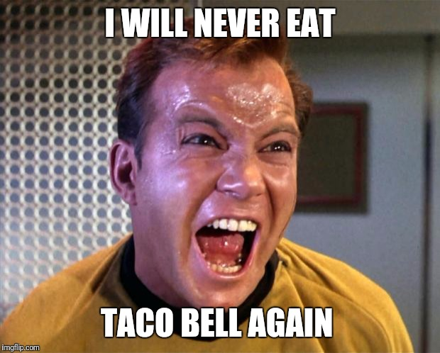 Captain Kirk Screaming | I WILL NEVER EAT TACO BELL AGAIN | image tagged in captain kirk screaming | made w/ Imgflip meme maker