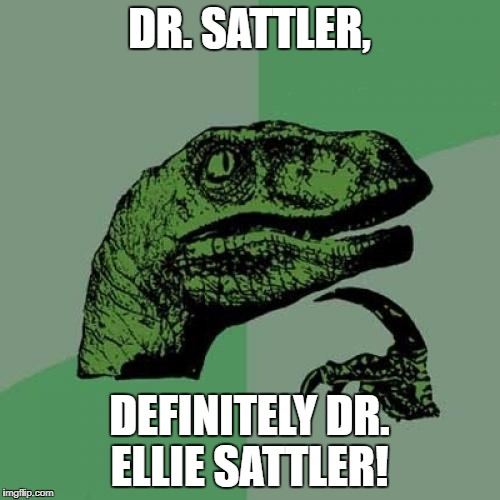 Philosoraptor Meme | DR. SATTLER, DEFINITELY DR. ELLIE SATTLER! | image tagged in memes,philosoraptor | made w/ Imgflip meme maker